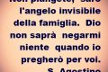 Non piangete,    sarò l'angelo invisibile    della famiglia.    Dio non saprà    negarmi niente    quando io    pregherò per voi.    S. Agostino