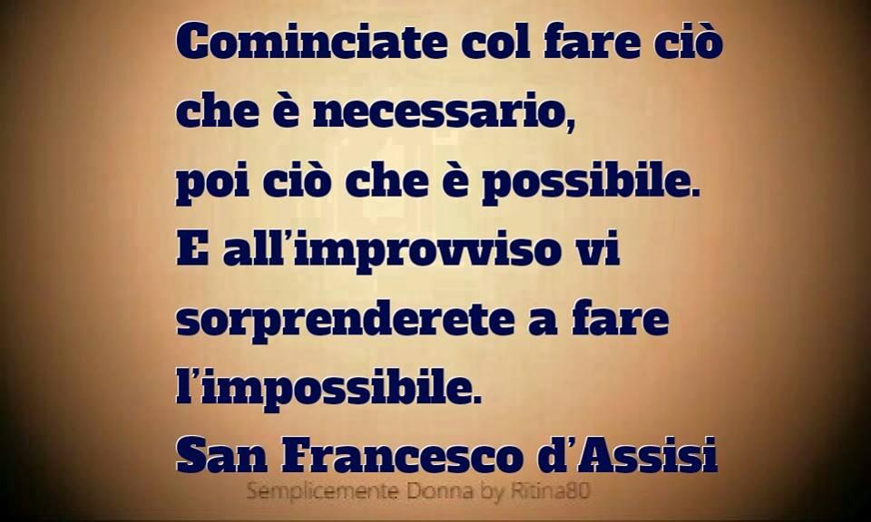 Cominciate col fare ciò che è necessario, poi ciò che è possibile. E all'improvviso vi sorprenderete a fare l'impossibile. San Francesco d'Assisi