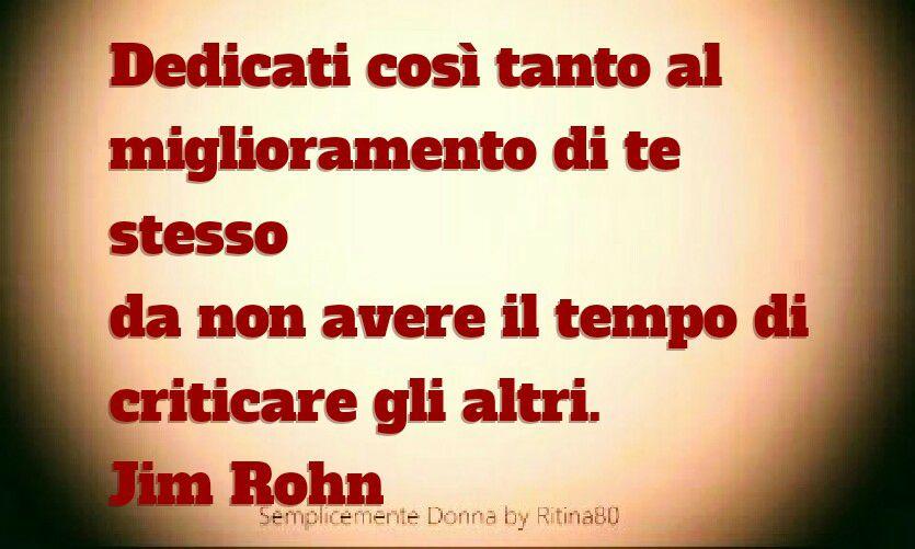 Dedicati così tanto al miglioramento di te stesso da non avere il tempo di criticare gli altri. Jim Rohn