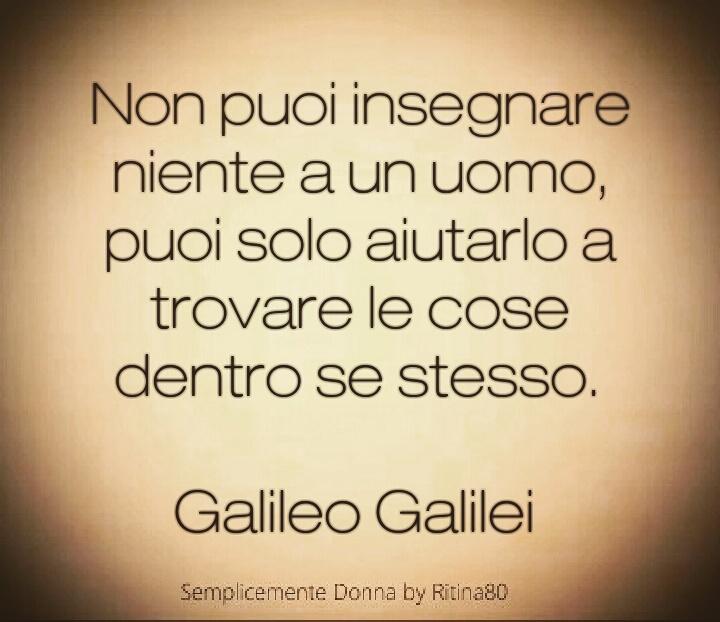 Non puoi insegnare niente a un uomo, puoi solo aiutarlo a trovare le cose dentro se stesso. Galileo Galilei
