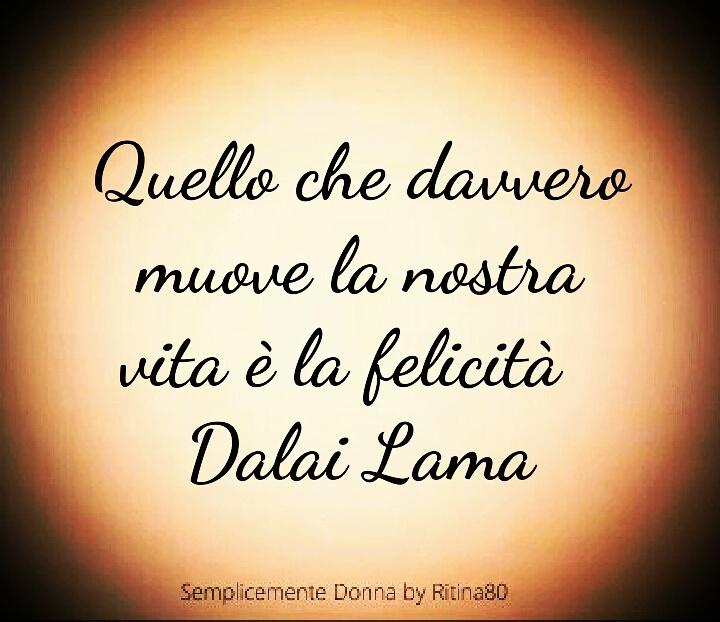 Quello che davvero muove la nostra vita è la felicità Dalai Lama