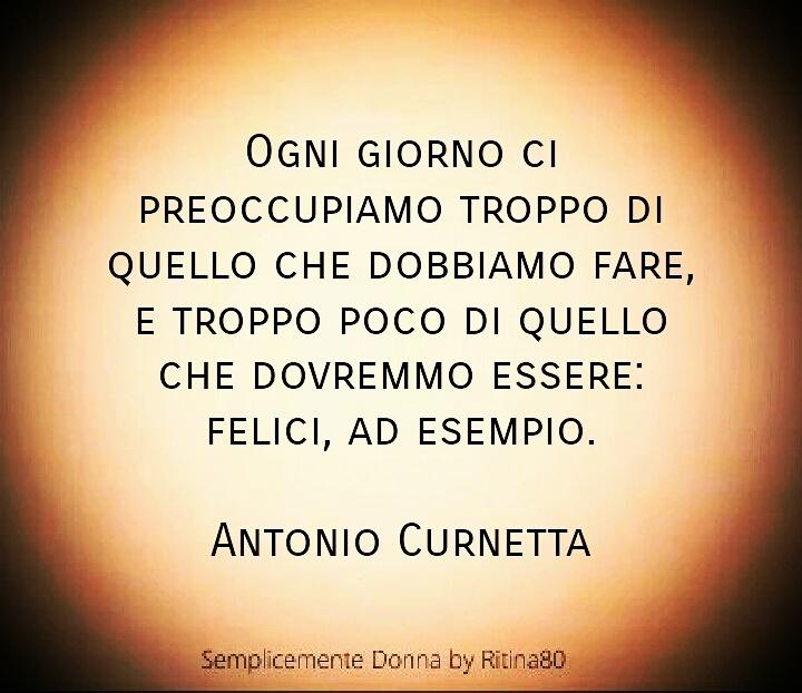 Ogni giorno ci preoccupiamo troppo di quello che dobbiamo fare, e troppo poco di quello che dovremmo essere: FELICI, ad esempio. Antonio Curnetta