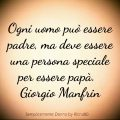 Ogni uomo può essere padre, ma deve essere una persona speciale per essere papà. Giorgio Manfrin