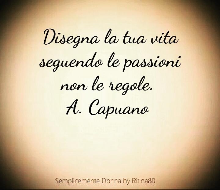 Disegna la tua vita seguendo le passioni non le regole. A. Capuano