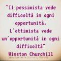 Il pessimista vede difficoltà in ogni opportunità. L'ottimista vede un'opportunità in ogni difficoltà Winston Churchill
