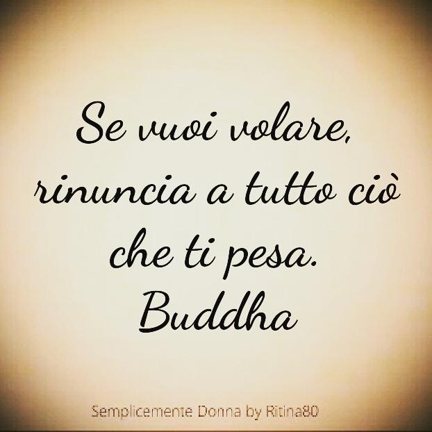 Se vuoi volare, rinuncia a tutto ciò che ti pesa. Buddha
