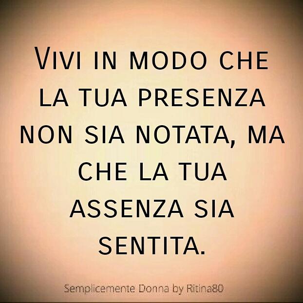 Vivi in modo che la tua presenza non sia notata, ma che la tua assenza sia sentita.