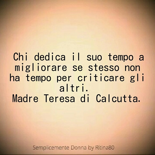 Chi dedica il suo tempo a migliorare se stesso non ha tempo per criticare gli altri. Madre Teresa di Calcutta.