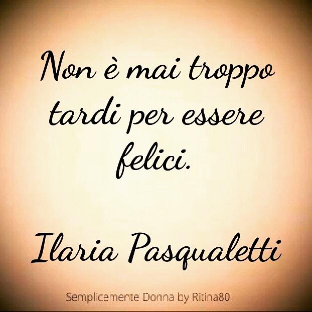 Non è mai troppo tardi per essere felici. Ilaria Pasqualetti