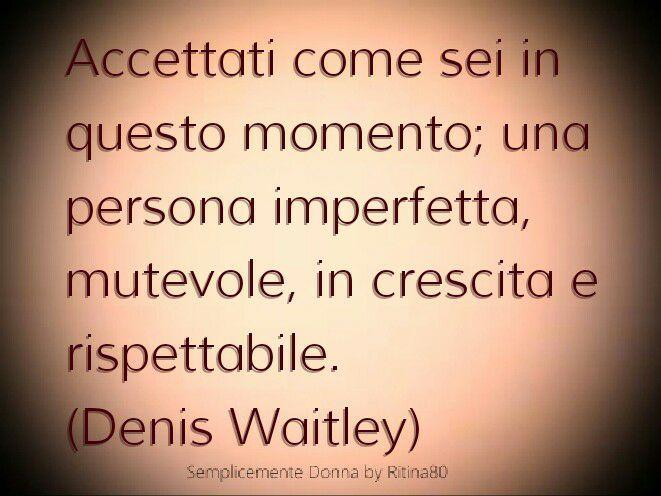 Accettati come sei in questo momento; una persona imperfetta, mutevole, in crescita e rispettabile. (Denis Waitley)