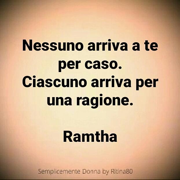 Nessuno arriva a te per caso. Ciascuno arriva per una ragione.  Ramtha