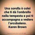 Una sorella è colei che ti dà l'ombrello nella tempesta e poi ti accompagna a vedere l'arcobaleno. Karen Brown