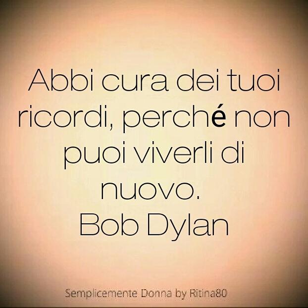 Abbi cura dei tuoi ricordi, perché non puoi viverli di nuovo. Bob Dylan