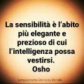 La sensibilità è l'abito più elegante e prezioso di cui l'intelligenza possa vestirsi. Osho