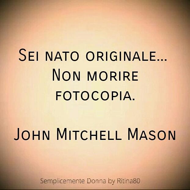 Sei nato originale... Non morire fotocopia. John Mitchell Mason