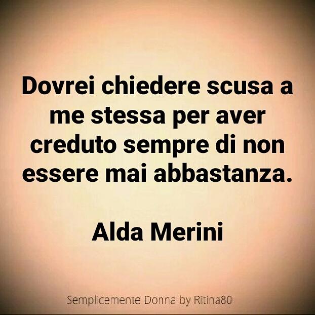 Dovrei chiedere scusa a me stessa per aver creduto sempre di non essere mai abbastanza. Alda Merini
