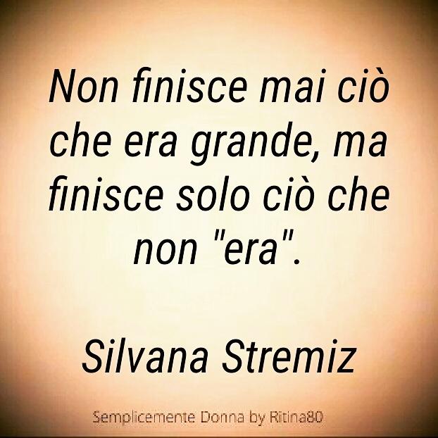 """Non finisce mai ciò che era grande, ma finisce solo ciò che non """"era"""". Silvana Stremiz"""