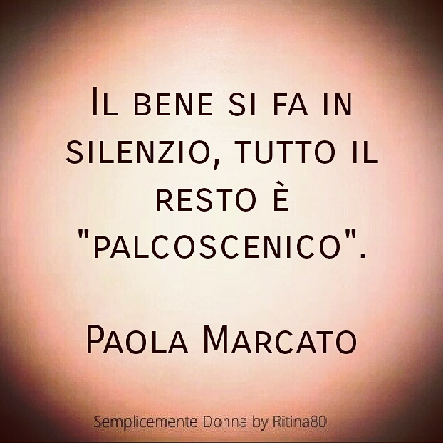 """Il bene si fa in silenzio, tutto il resto è """"palcoscenico"""".  Paola Marcato"""