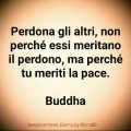 Perdona gli altri, non perché essi meritano il perdono, ma perché tu meriti la pace. Buddha