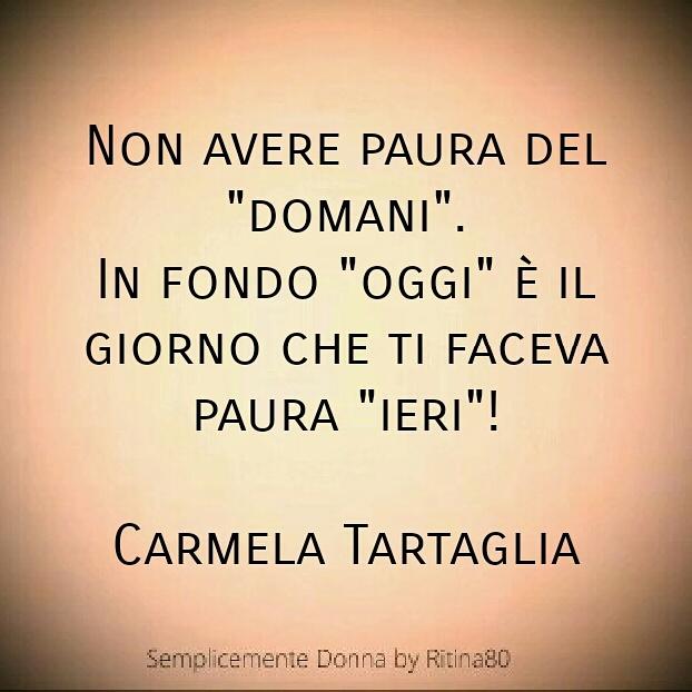"""Non avere paura del """"domani"""". In fondo """"oggi"""" è il giorno che ti faceva paura """"ieri""""!  Carmela Tartaglia"""