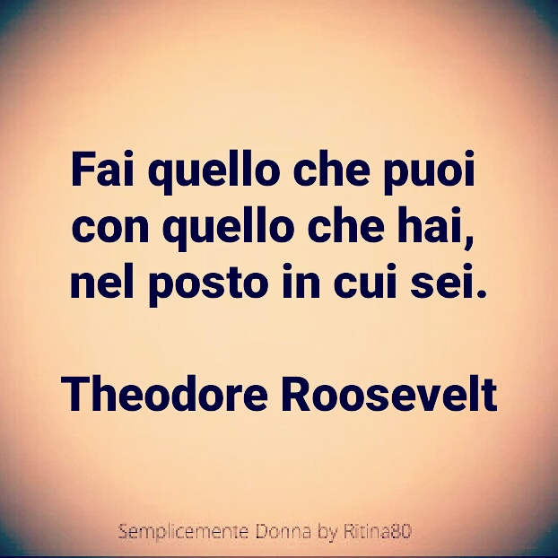 Fai quello che puoi con quello che hai, nel posto in cui sei. Theodore Roosevelt