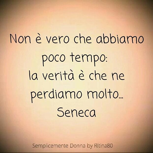 Non è vero che abbiamo poco tempo: la verità è che ne perdiamo molto... Seneca