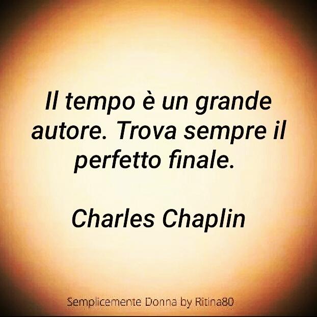Il tempo è un grande autore. Trova sempre il perfetto finale. Charles Chaplin