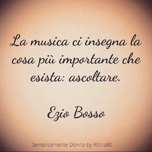 La musica ci insegna la cosa più importante che esista: ascoltare.  Ezio Bosso