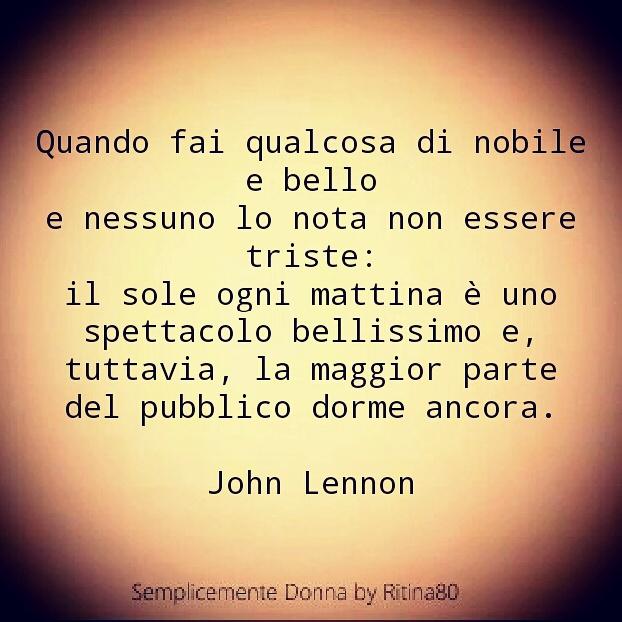 Quando fai qualcosa di nobile e bello e nessuno lo nota non essere triste: il sole ogni mattina è uno spettacolo bellissimo e, tuttavia, la maggior parte del pubblico dorme ancora.  John Lennon
