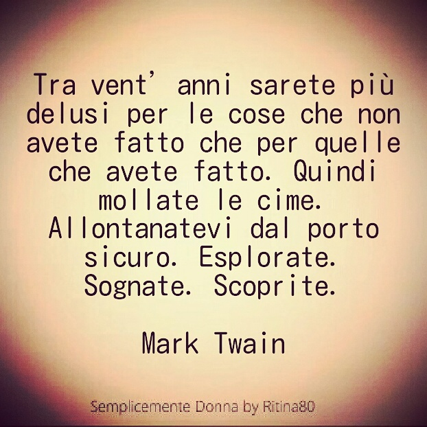 Tra vent'anni sarete più delusi per le cose che non avete fatto che per quelle che avete fatto. Quindi mollate le cime. Allontanatevi dal porto sicuro. Esplorate. Sognate. Scoprite. Mark Twain