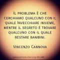 Il problema è che cerchiamo qualcuno con il quale Invecchiare insieme, mentre il segreto è trovare qualcuno con il quale restare bambini. Vincenzo Cannova
