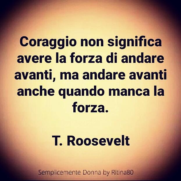 Coraggio non significa avere la forza di andare avanti, ma andare avanti anche quando manca la forza. T. Roosevelt