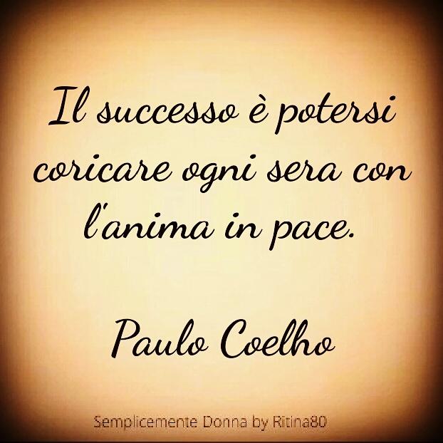 Il successo è potersi coricare ogni sera con l'anima in pace. Paulo Coelho