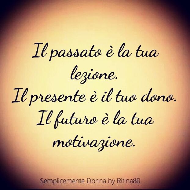Il passato è la tua lezione. Il presente è il tuo dono. Il futuro è la tua motivazione.