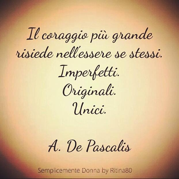 Il coraggio più grande risiede nell'essere se stessi. Imperfetti. Originali. Unici. A. De Pascalis