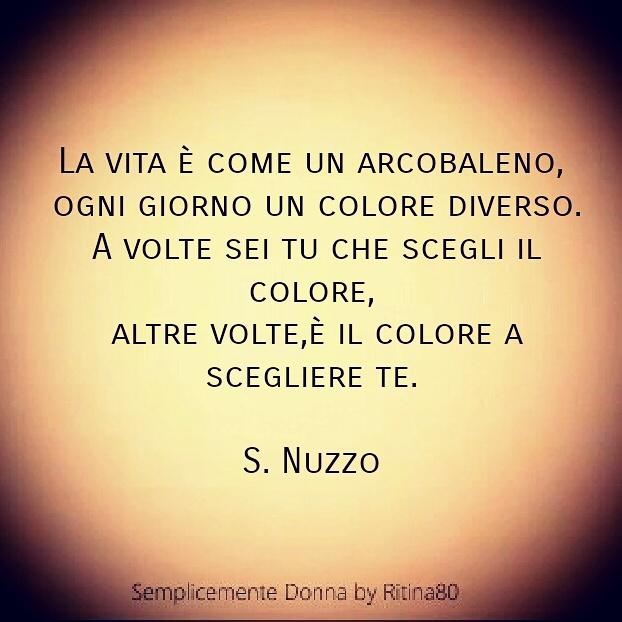 La vita è come un arcobaleno, ogni giorno un colore diverso. A volte sei tu che scegli il colore, altre volte,è il colore a scegliere te. S. Nuzzo