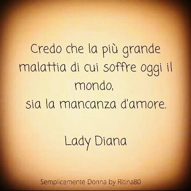 Credo che la più grande malattia di cui soffre oggi il mondo, sia la mancanza d'amore. Lady Diana