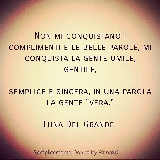 """Non mi conquistano i complimenti e le belle parole, mi conquista la gente umile, gentile, semplice e sincera, in una parola la gente """"vera."""" Luna Del Grande"""