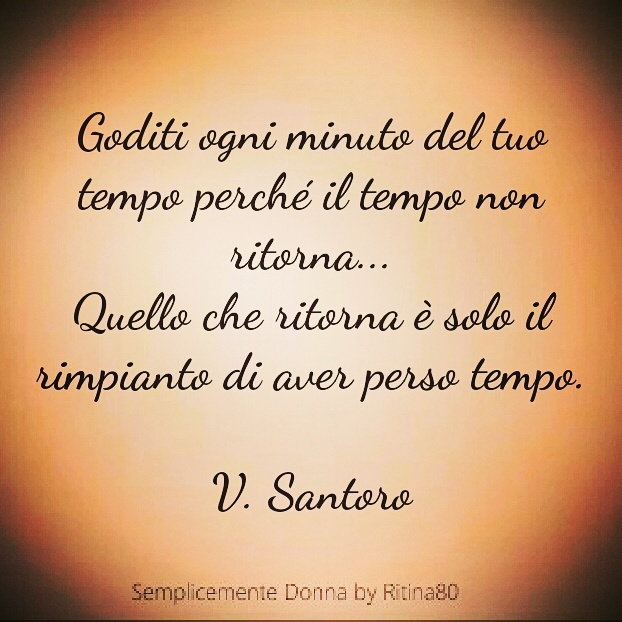 Goditi ogni minuto del tuo tempo perché il tempo non ritorna... Quello che ritorna è solo il rimpianto di aver perso tempo. V. Santoro