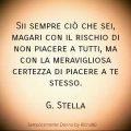 Sii sempre ciò che sei, magari con il rischio di non piacere a tutti, ma con la meravigliosa certezza di piacere a te stesso. G. Stella