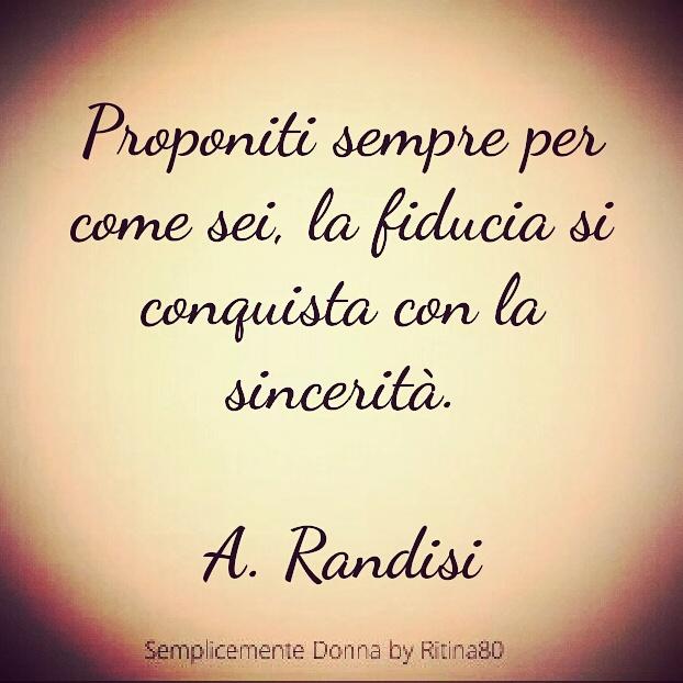 Proponiti sempre per come sei, la fiducia si conquista con la sincerità.  A. Randisi