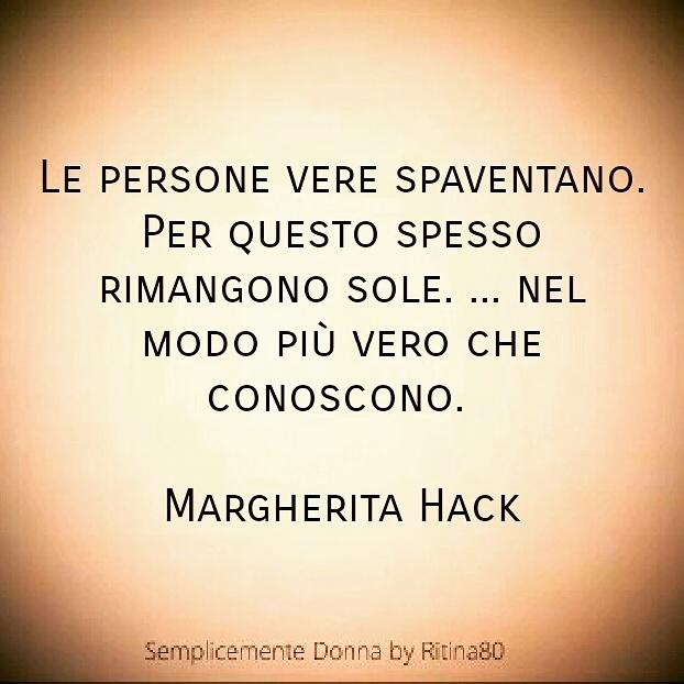 Le persone vere spaventano . Per questo spesso rimangono sole. ... nel modo più vero che conoscono. Margherita Hack