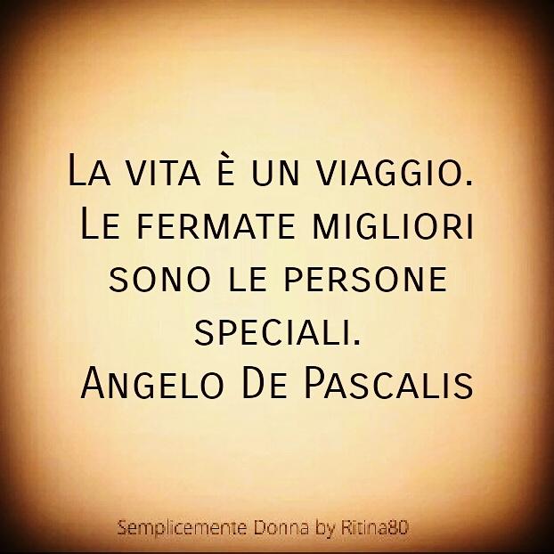 La vita è un viaggio. Le fermate migliori sono le persone speciali. Angelo De Pascalis