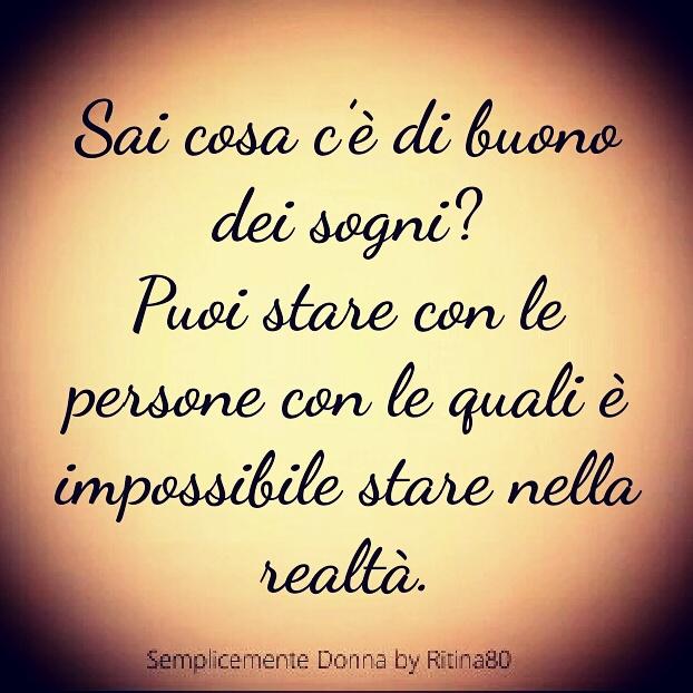 Sai cosa c'è di buono dei sogni? Puoi stare con le persone con le quali è impossibile stare nella realtà.