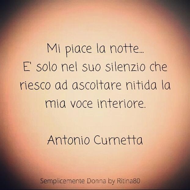 Mi piace la notte... E' solo nel suo silenzio che riesco ad ascoltare nitida la mia voce interiore.  Antonio Curnetta
