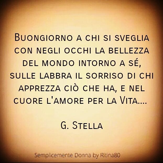 Buongiorno a chi si sveglia con negli occhi la bellezza del mondo intorno a sé, sulle labbra il sorriso di chi apprezza ciò che ha, e nel cuore l'amore per la Vita.... G. Stella