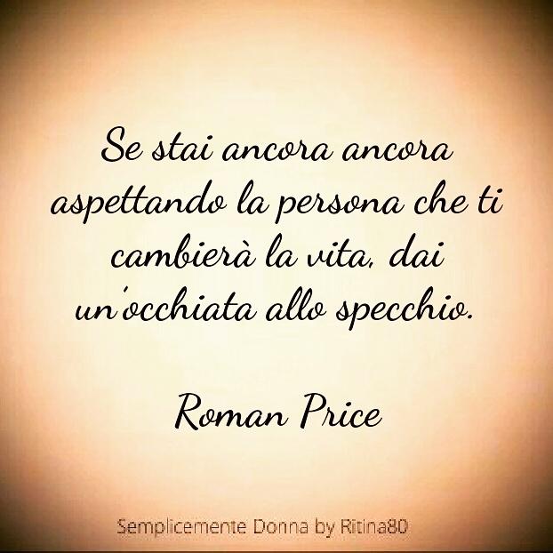 Se stai ancora ancora aspettando la persona che ti cambierà la vita, dai un'occhiata allo specchio. Roman Price