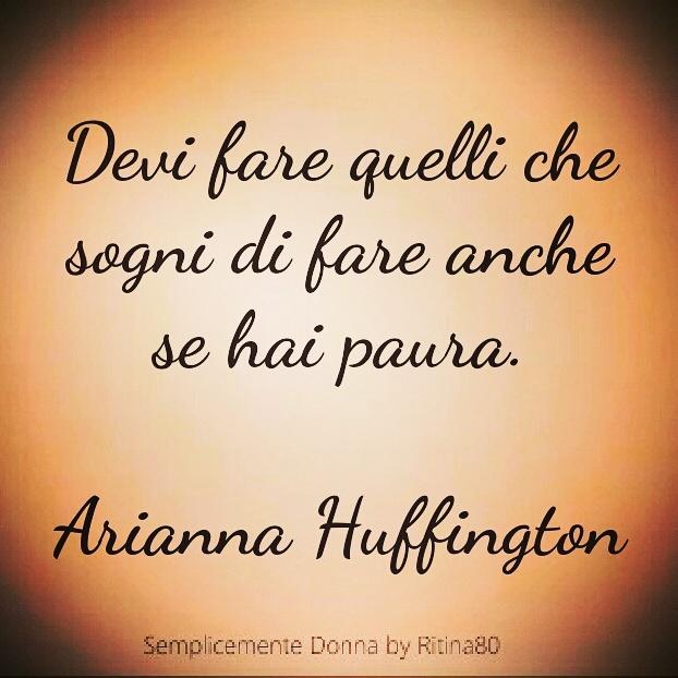 Devi fare quello che sogni di fare anche se hai paura. Arianna Huffington