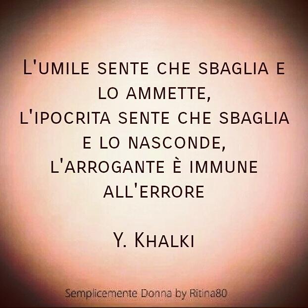 L'umile sente che sbaglia e lo ammette, l'ipocrita sente che sbaglia e lo nasconde, l'arrogante è immune all'errore !  Y. Khalki