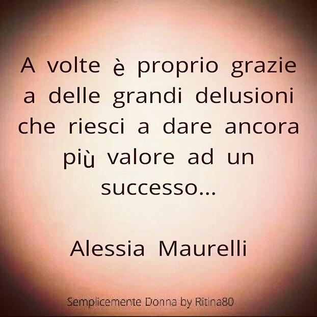 A volte è proprio grazie a delle grandi delusioni che riesci a dare ancora più valore ad un successo..  ALESSIA MAURELLI